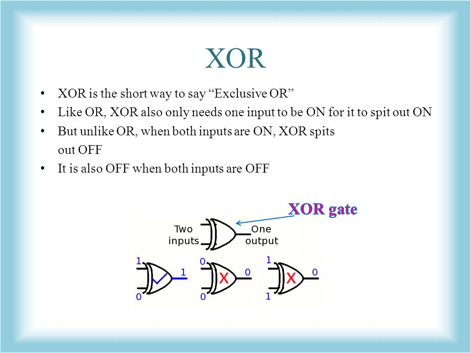 XOR XOR gate XOR is the short way to say Exclusive OR