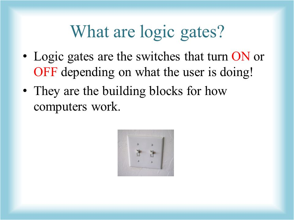 What are logic gates Logic gates are the switches that turn ON or OFF depending on what the user is doing!
