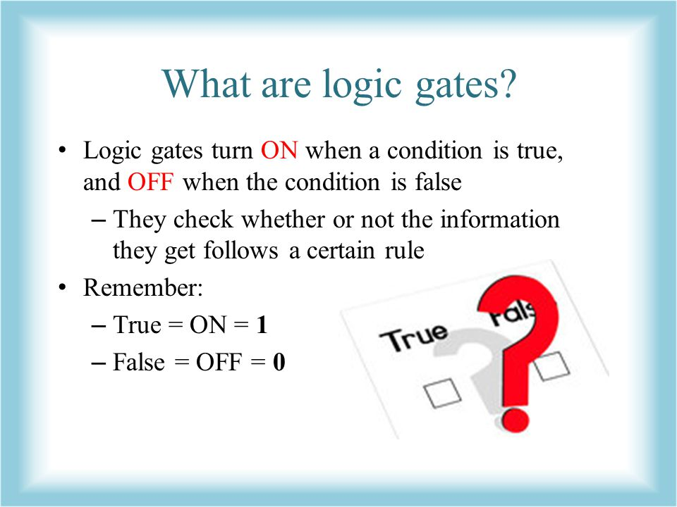 What are logic gates Logic gates turn ON when a condition is true, and OFF when the condition is false.
