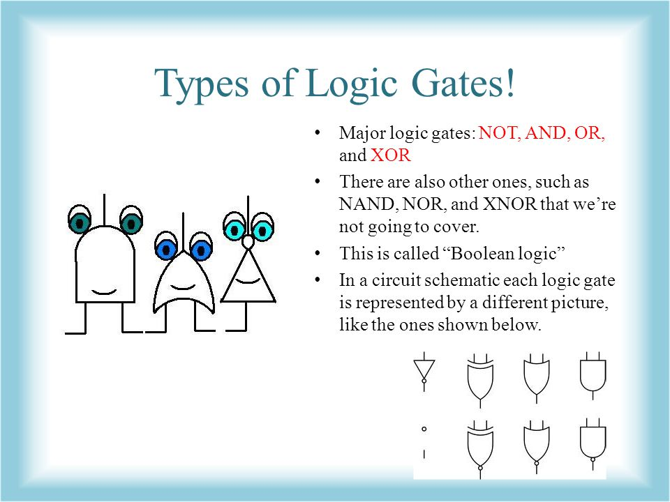 Types of Logic Gates! Major logic gates: NOT, AND, OR, and XOR