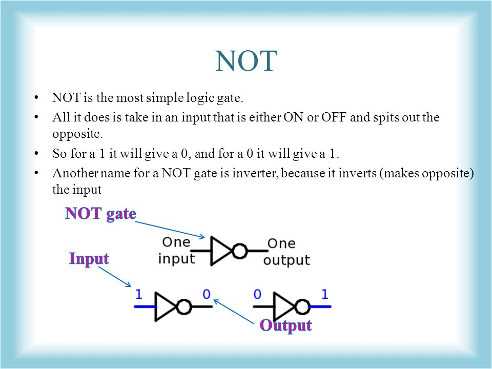 NOT NOT gate Input Output NOT is the most simple logic gate.