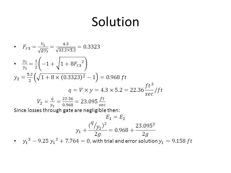 Solution 𝐹 𝑟3 = 𝑉 3 𝑔 𝑦 3 = 4.3 32.2×5.2 =0.3323. 𝑦 2 𝑦 3 = 1 2 −1+ 1+8 𝐹 𝑟3 2. 𝑦 2 = 5.2 2 1+8× 0.3323 2 −1 =0.968 𝑓𝑡.