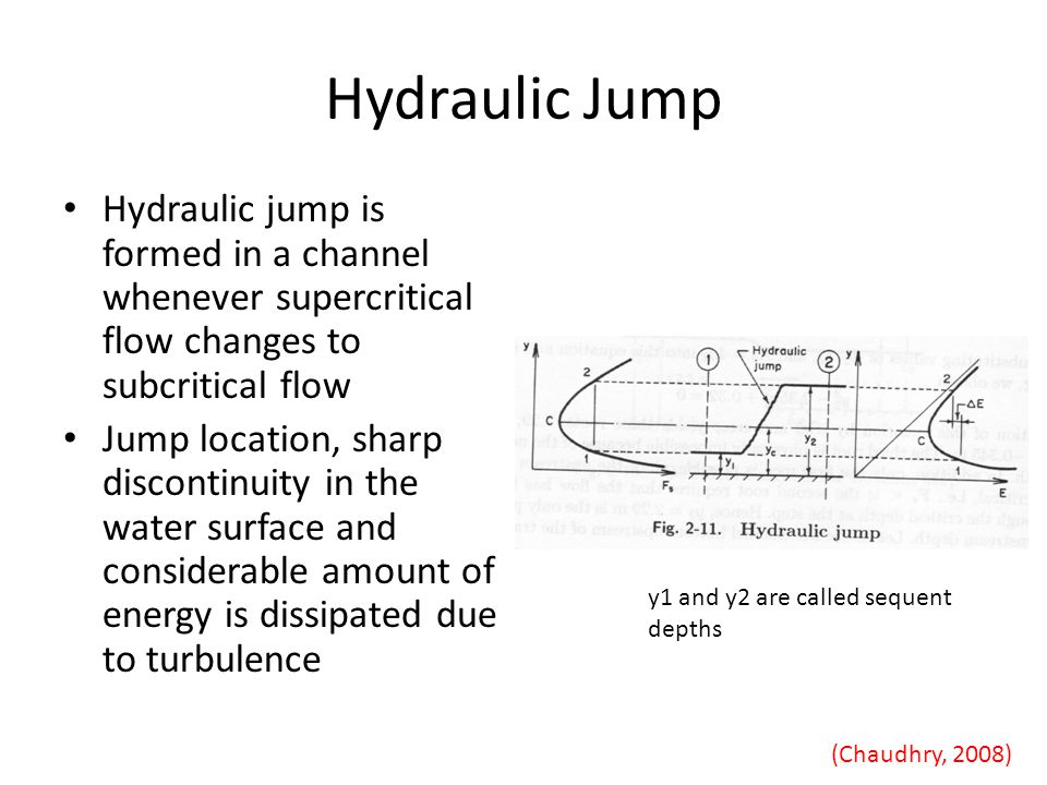 Hydraulic Jump Hydraulic jump is formed in a channel whenever supercritical flow changes to subcritical flow.