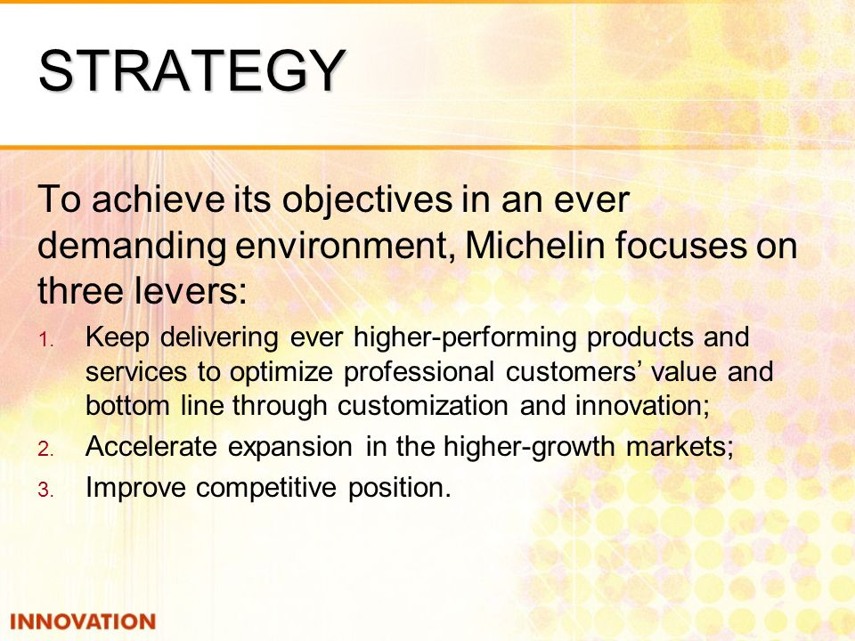 STRATEGY To achieve its objectives in an ever demanding environment, Michelin focuses on three levers: