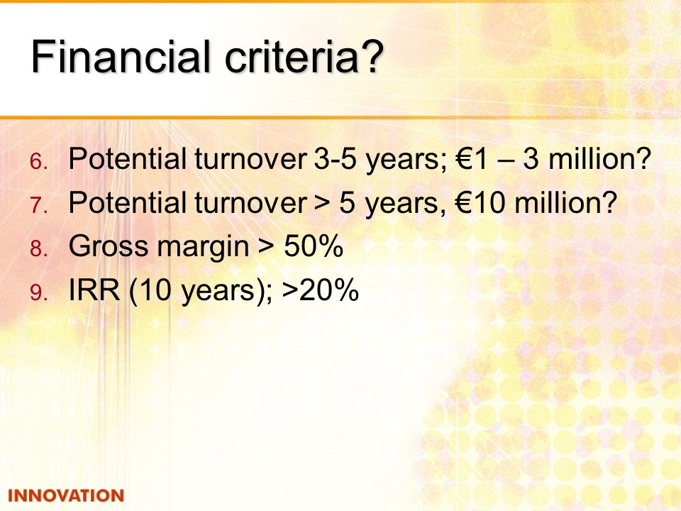 Financial criteria Potential turnover 3-5 years; €1 – 3 million
