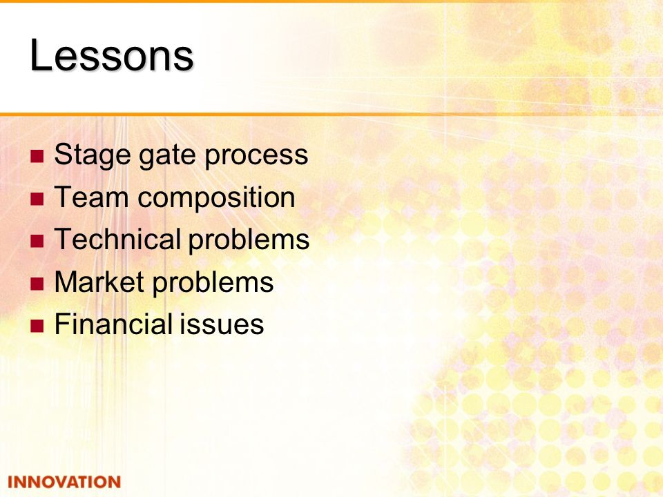 Lessons Stage gate process Team composition Technical problems