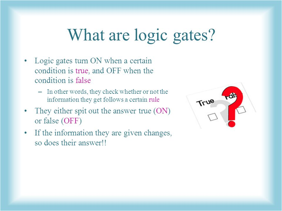 What are logic gates Logic gates turn ON when a certain condition is true, and OFF when the condition is false.