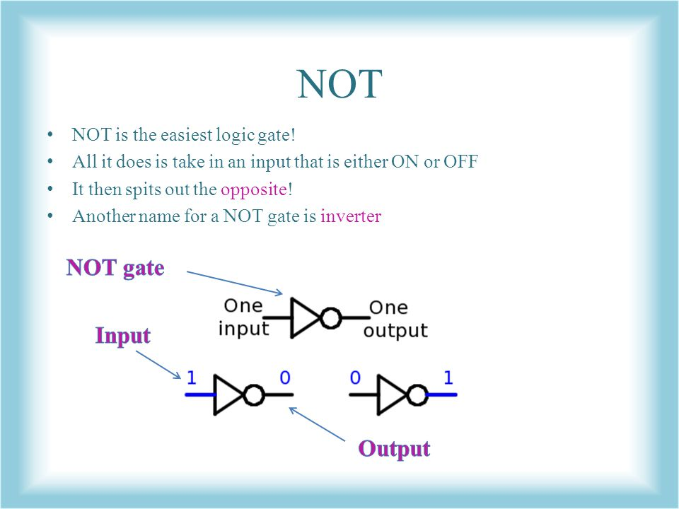 NOT NOT gate Input Output NOT is the easiest logic gate!