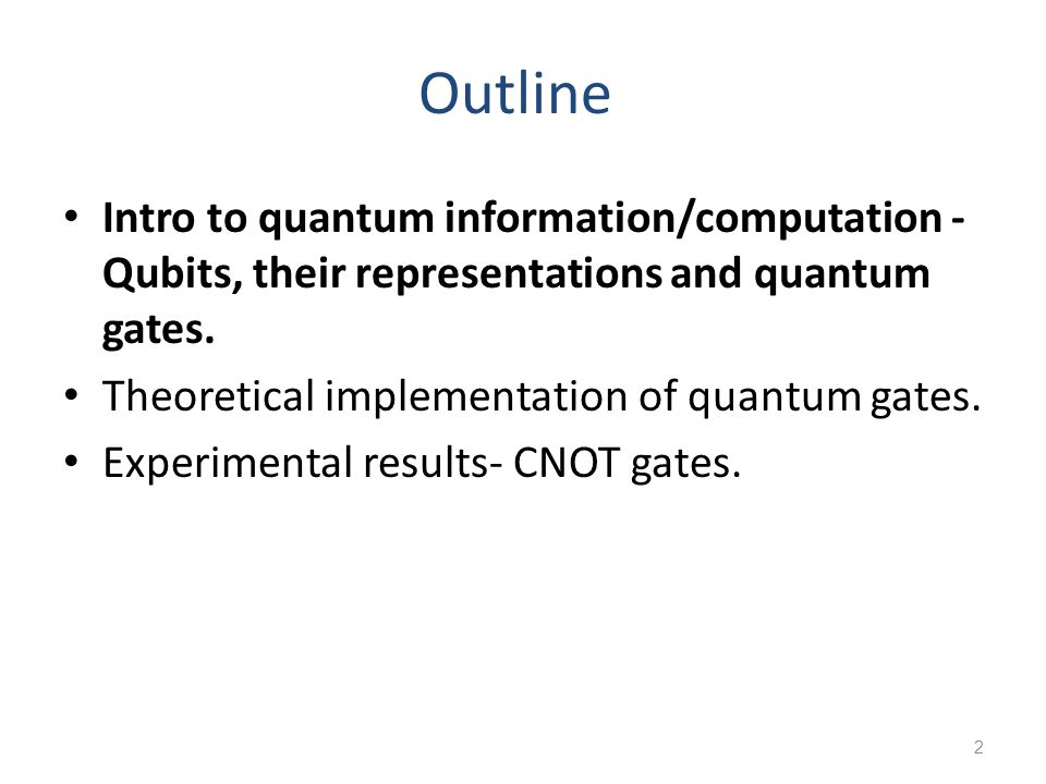 Outline Intro to quantum information/computation - Qubits, their representations and quantum gates.
