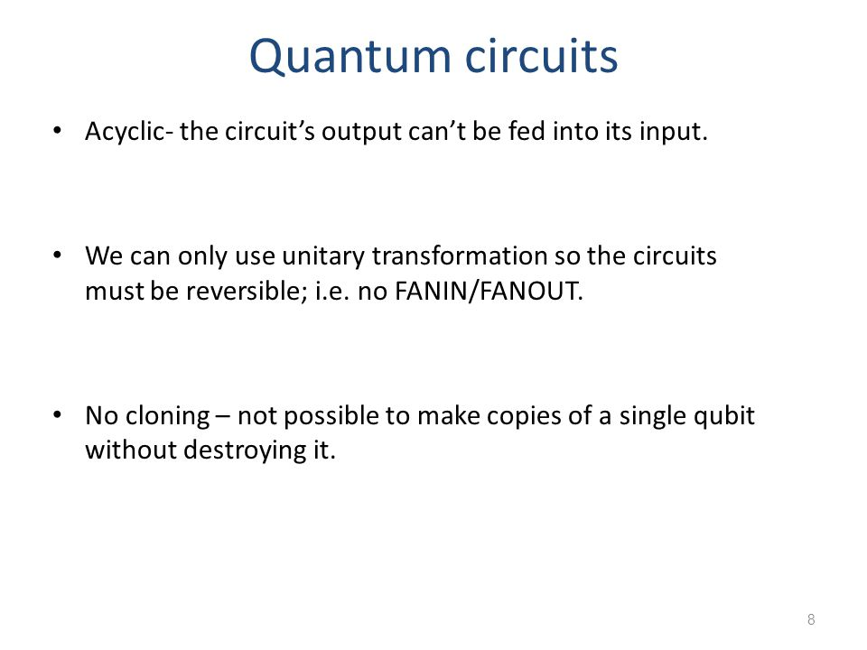 Quantum circuits Acyclic- the circuit's output can't be fed into its input.
