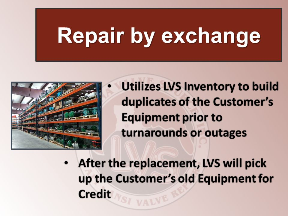 Repair by exchange Utilizes LVS Inventory to build duplicates of the Customer's Equipment prior to turnarounds or outages.