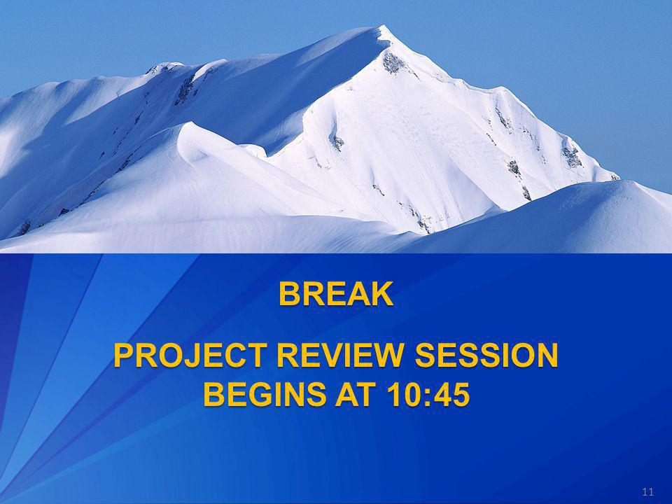BREAK PROJECT REVIEW SESSION BEGINS AT 10:45