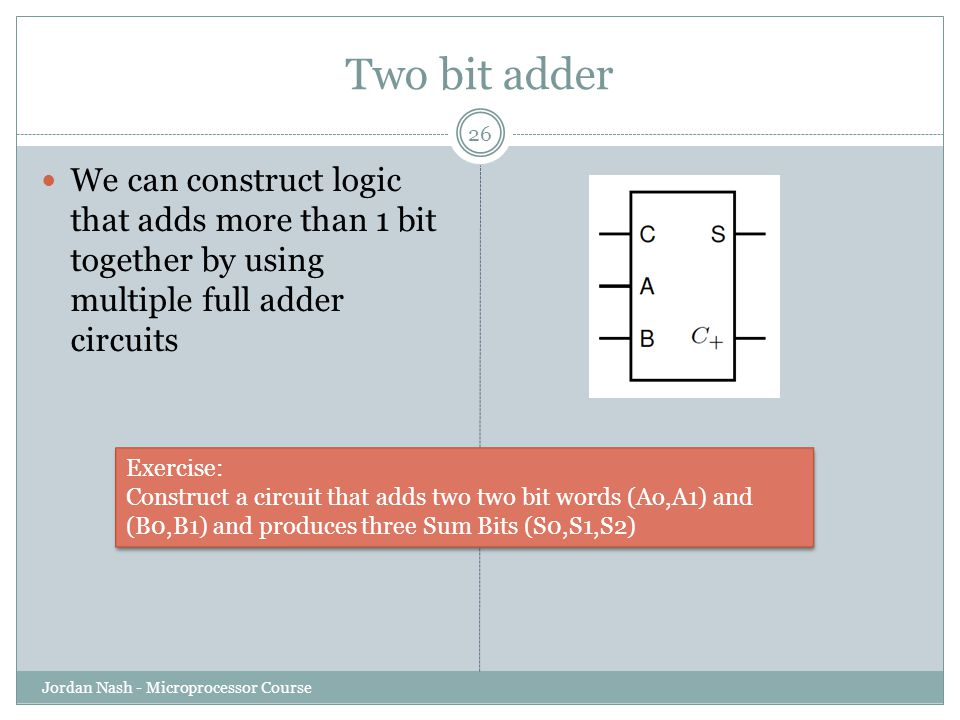 Two bit adder We can construct logic that adds more than 1 bit together by using multiple full adder circuits.