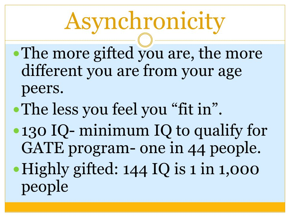 Asynchronicity The more gifted you are, the more different you are from your age peers. The less you feel you fit in .