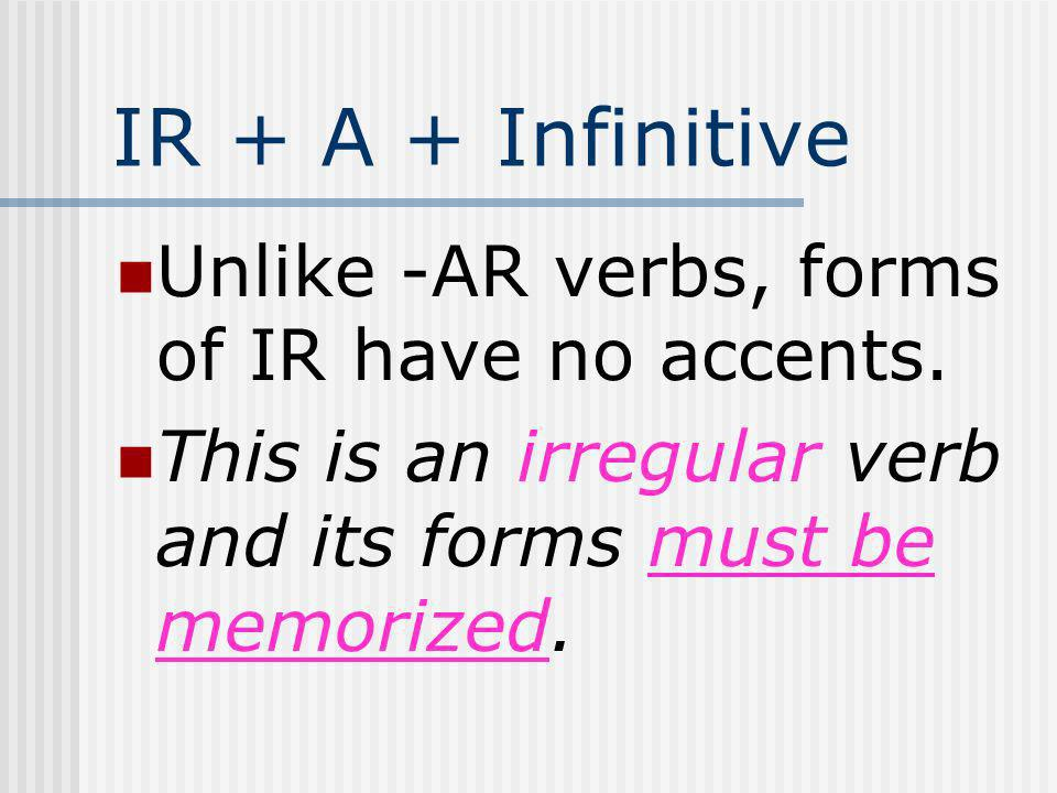 IR + A + Infinitive Unlike -AR verbs, forms of IR have no accents.