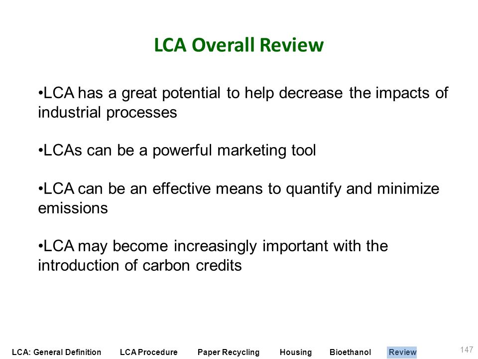 LCA Overall Review LCA has a great potential to help decrease the impacts of industrial processes. LCAs can be a powerful marketing tool.