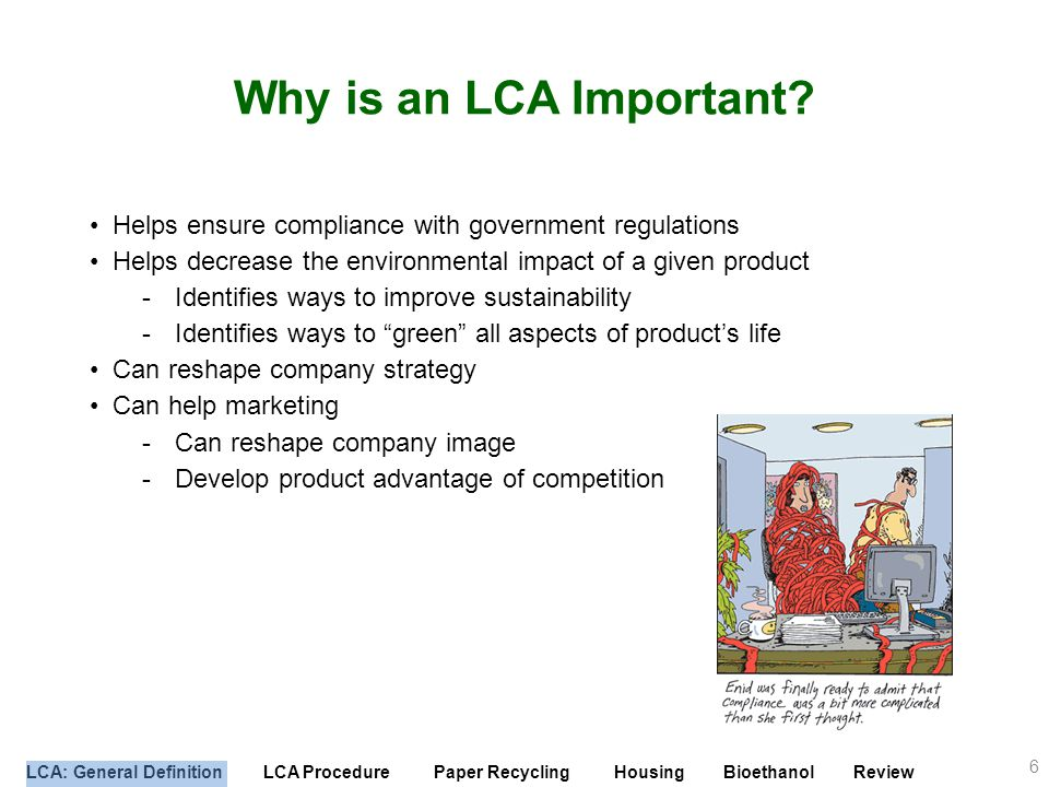 Why is an LCA Important Helps ensure compliance with government regulations. Helps decrease the environmental impact of a given product.