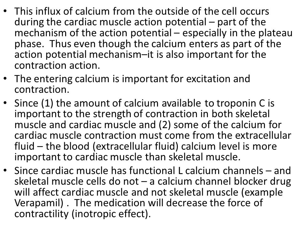 This influx of calcium from the outside of the cell occurs during the cardiac muscle action potential – part of the mechanism of the action potential – especially in the plateau phase. Thus even though the calcium enters as part of the action potential mechanism–it is also important for the contraction action.