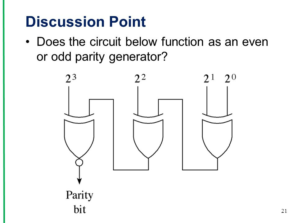 Discussion Point Does the circuit below function as an even or odd parity generator 0101 1 xor 1 = 0 0nxor 0 = 1 Odd parity generator.