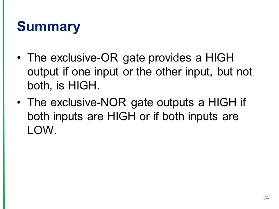 Summary The exclusive-OR gate provides a HIGH output if one input or the other input, but not both, is HIGH.