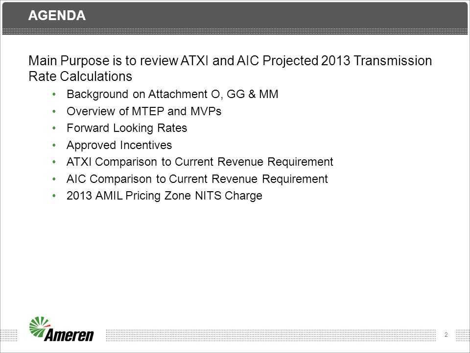 Agenda Main Purpose is to review ATXI and AIC Projected 2013 Transmission Rate Calculations. Background on Attachment O, GG & MM.
