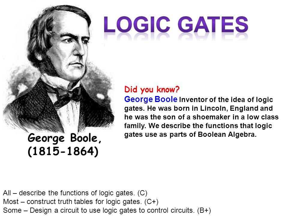 LOGIc gates George Boole, (1815-1864) Did you know
