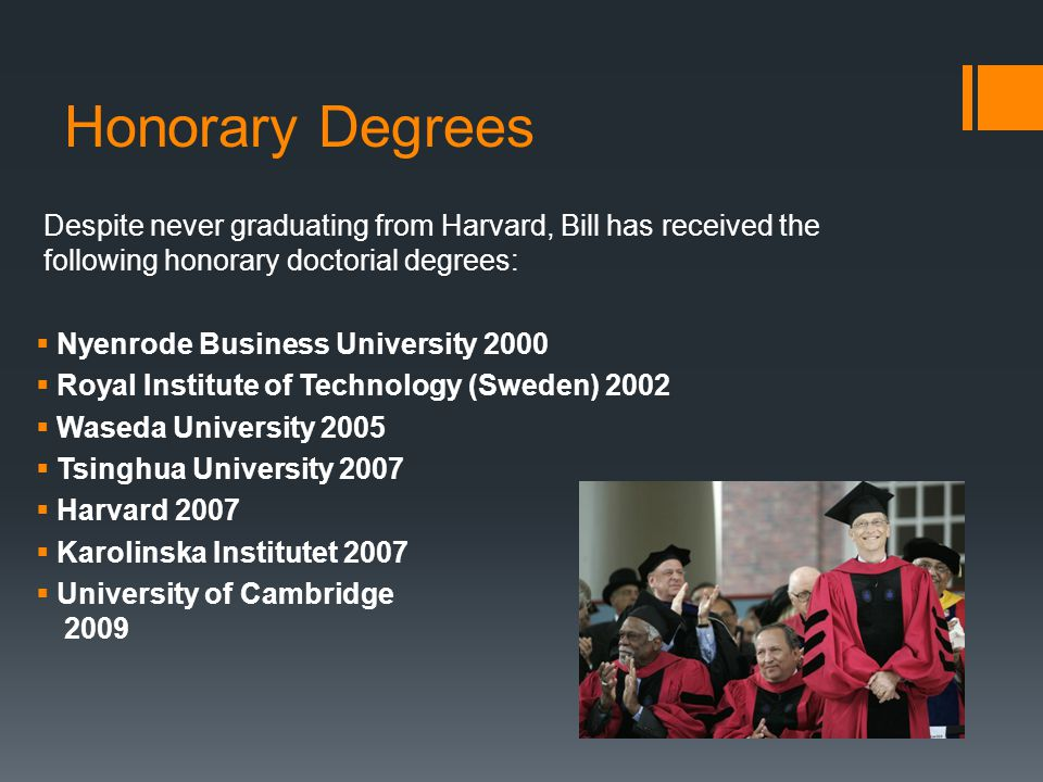 Honorary Degrees Despite never graduating from Harvard, Bill has received the following honorary doctorial degrees: