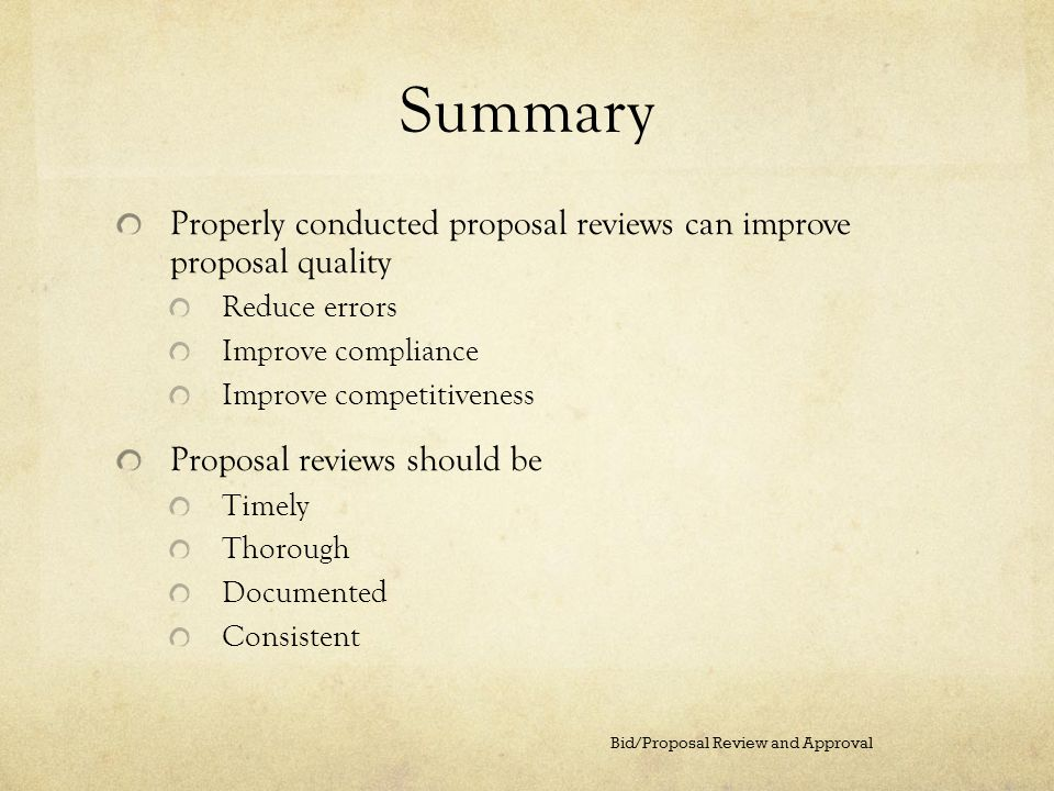 Summary Properly conducted proposal reviews can improve proposal quality. Reduce errors. Improve compliance.
