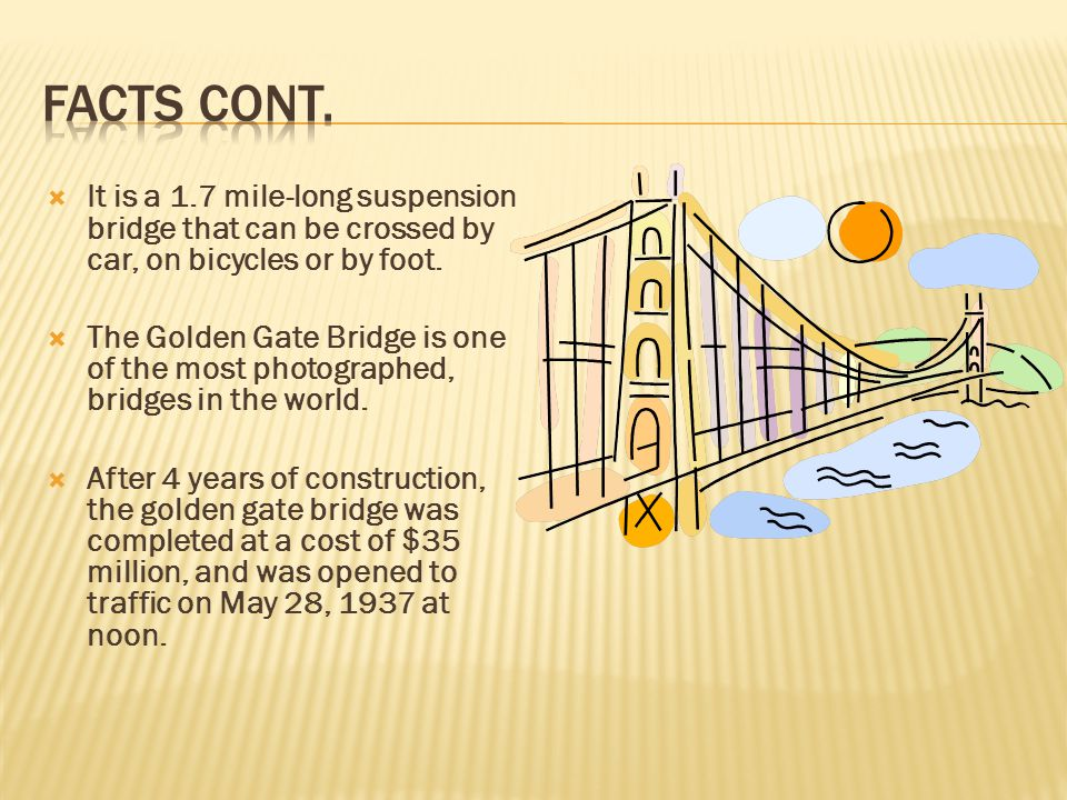 Facts cont. It is a 1.7 mile-long suspension bridge that can be crossed by car, on bicycles or by foot.