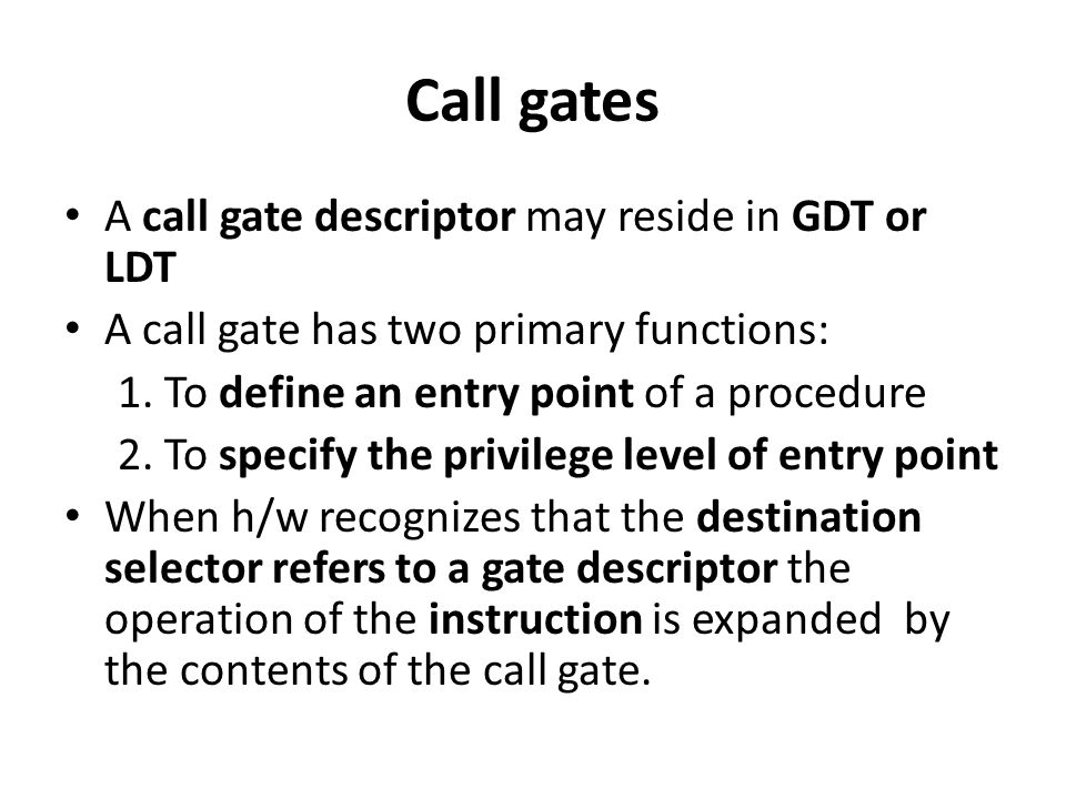 Call gates A call gate descriptor may reside in GDT or LDT