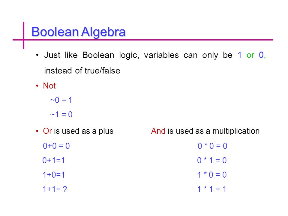Boolean Algebra Just like Boolean logic, variables can only be 1 or 0, instead of true/false. Not.