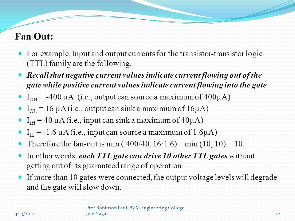 Fan Out: For example, Input and output currents for the transistor-transistor logic (TTL) family are the following.