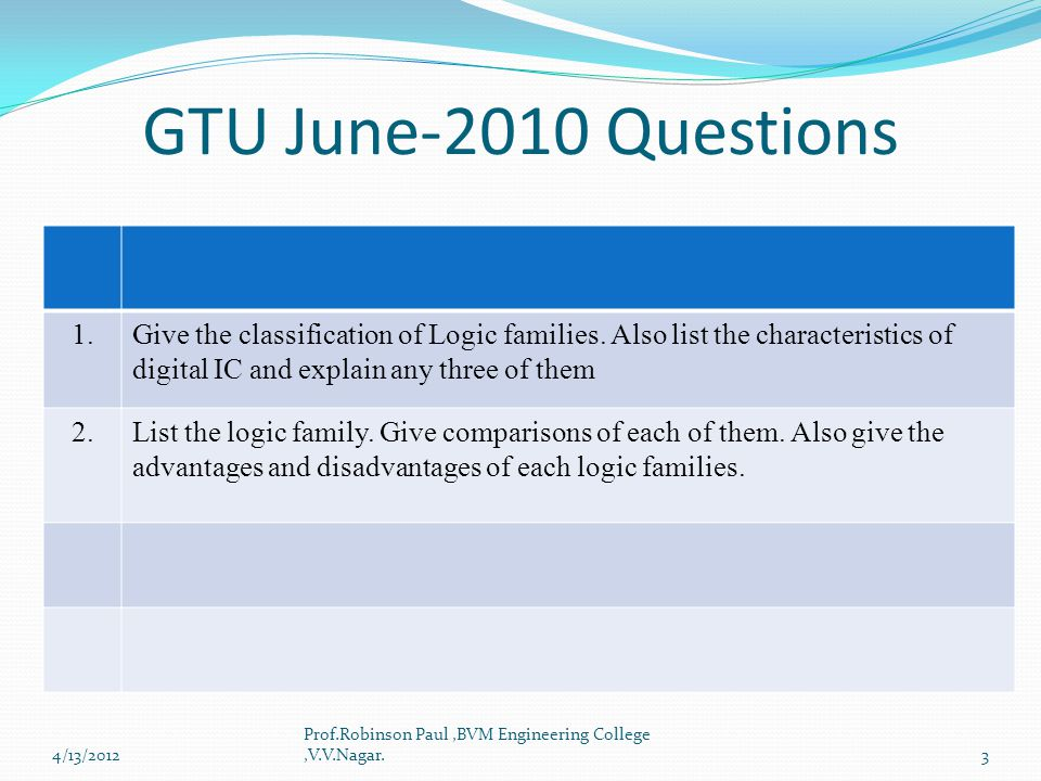 GTU June-2010 Questions 1. Give the classification of Logic families. Also list the characteristics of.