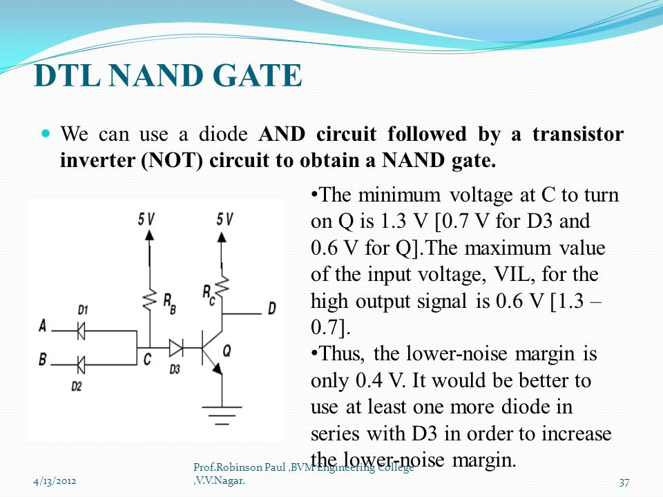 DTL NAND GATE We can use a diode AND circuit followed by a transistor inverter (NOT) circuit to obtain a NAND gate.