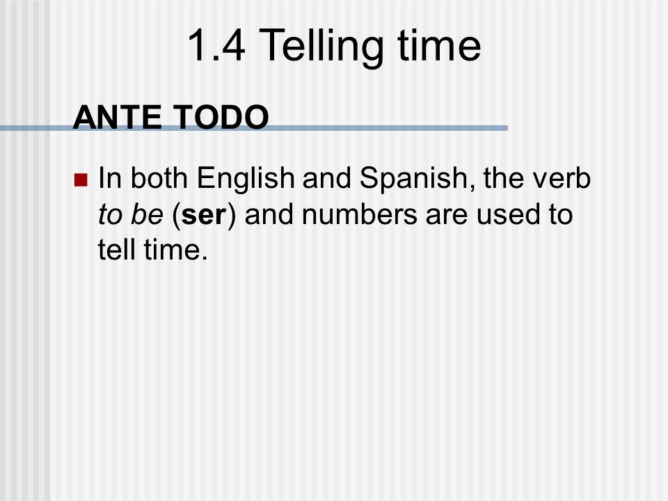 ANTE TODO In both English and Spanish, the verb to be (ser) and numbers are used to tell time.