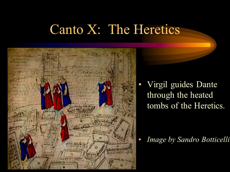 Canto X: The Heretics Virgil guides Dante through the heated tombs of the Heretics.