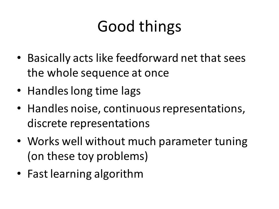 Good things Basically acts like feedforward net that sees the whole sequence at once. Handles long time lags.