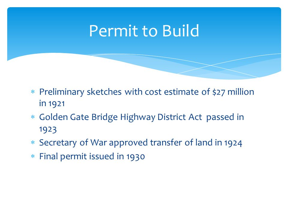 Permit to Build Preliminary sketches with cost estimate of $27 million in 1921. Golden Gate Bridge Highway District Act passed in 1923.