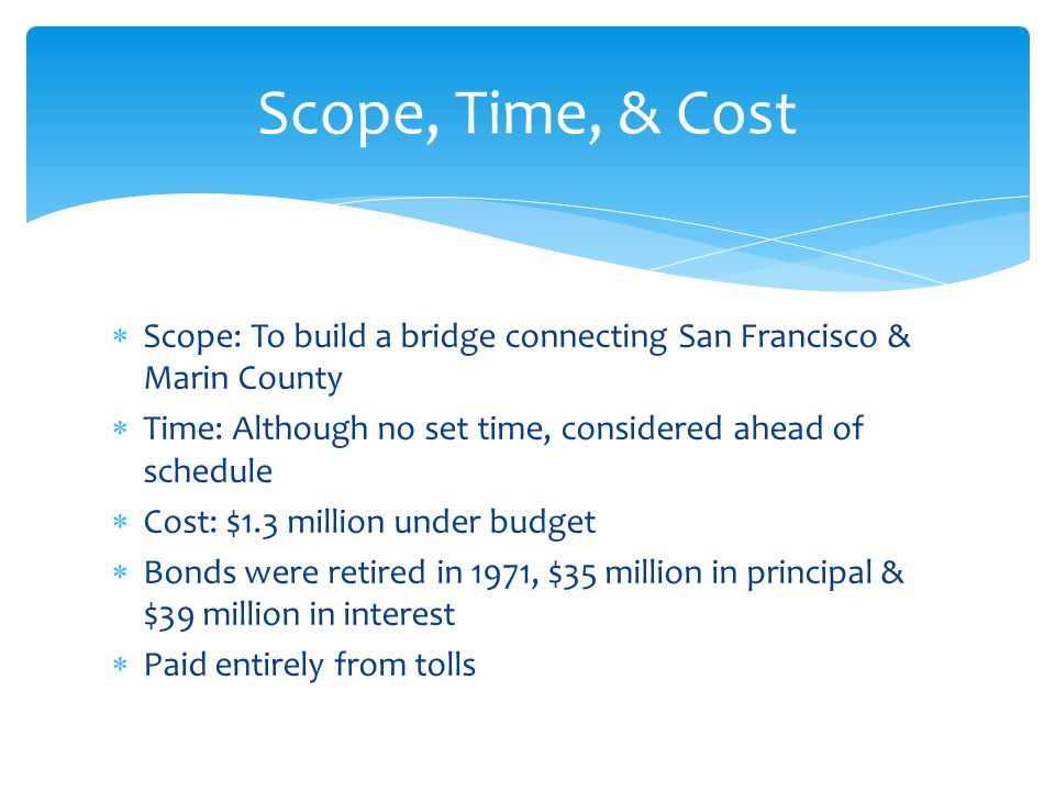 Scope, Time, & Cost Scope: To build a bridge connecting San Francisco & Marin County. Time: Although no set time, considered ahead of schedule.