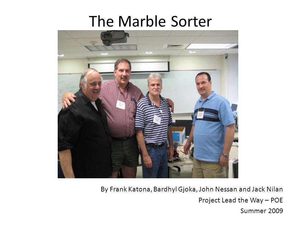 The Marble Sorter By Frank Katona, Bardhyl Gjoka, John Nessan and Jack Nilan. Project Lead the Way – POE.