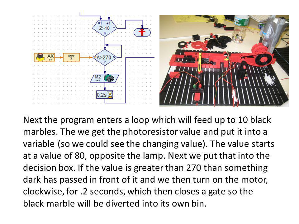Next the program enters a loop which will feed up to 10 black marbles