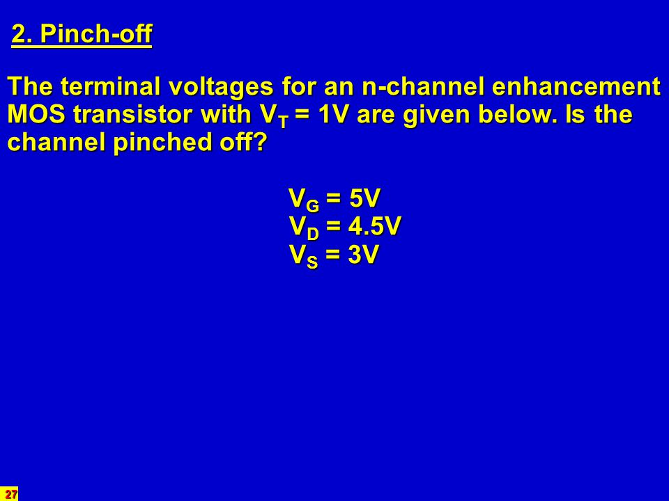 2. Pinch-off The terminal voltages for an n-channel enhancement MOS transistor with VT = 1V are given below. Is the channel pinched off