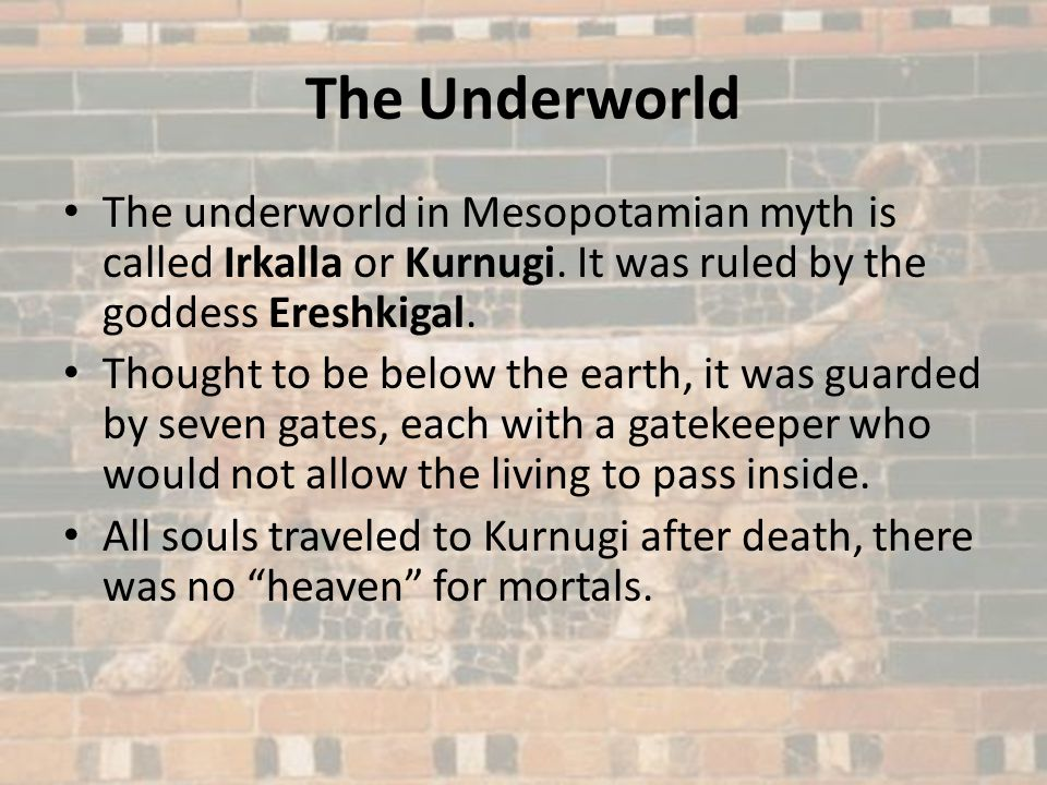 The Underworld The underworld in Mesopotamian myth is called Irkalla or Kurnugi. It was ruled by the goddess Ereshkigal.