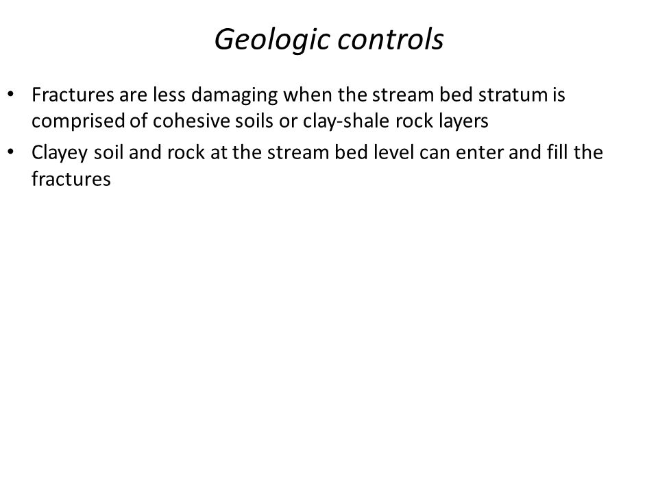 Geologic controls Fractures are less damaging when the stream bed stratum is comprised of cohesive soils or clay-shale rock layers.