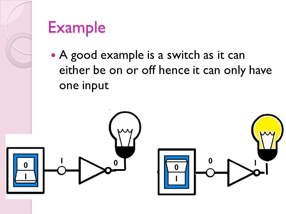 Example A good example is a switch as it can either be on or off hence it can only have one input.