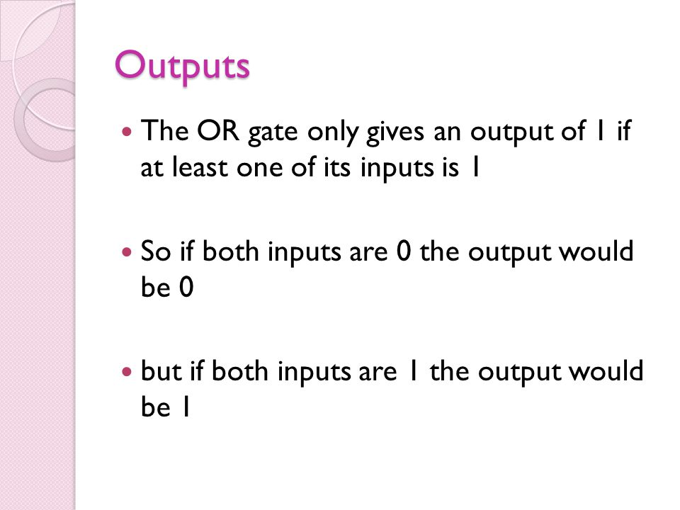 Outputs The OR gate only gives an output of 1 if at least one of its inputs is 1. So if both inputs are 0 the output would be 0.