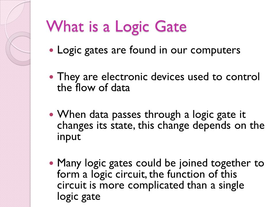 What is a Logic Gate Logic gates are found in our computers