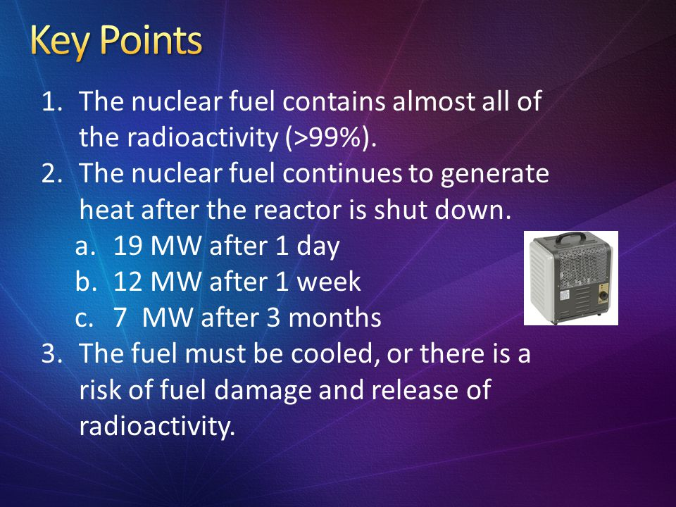Key Points The nuclear fuel contains almost all of the radioactivity (>99%).