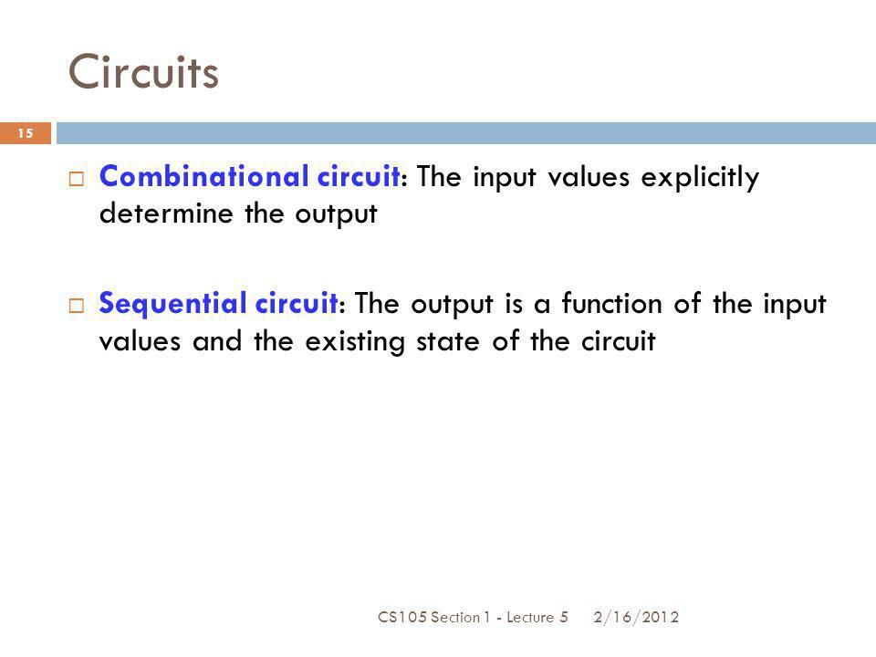 Circuits Combinational circuit: The input values explicitly determine the output.
