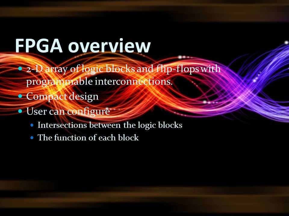 FPGA overview 2-D array of logic blocks and flip-flops with programmable interconnections. Compact design.